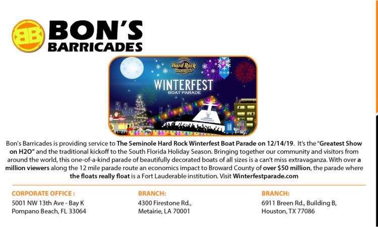"Bon's Barricades is providing service to The Seminole Hard Rock Winterfest Boat Parade on 12/14/19.  It's the ""Greatest Show on H2O"" and the traditional kickoff to the South Florida Holiday Season. Bringing together our community and visitors from around the world, this one-of-a-kind parade of beautifully decorated boats of all sizes is a can't miss extravaganza. With over a million viewers along the 12 mile parade route an economics impact to Broward County of over $50 million, the parade where the floats really float is a Fort Lauderable institution. Visit Winterfestparade.com"